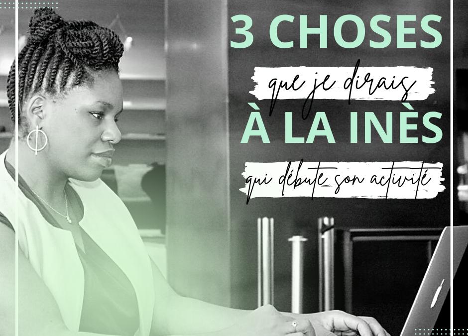 3 Conseils que je donnerai à Inès qui démarre son business